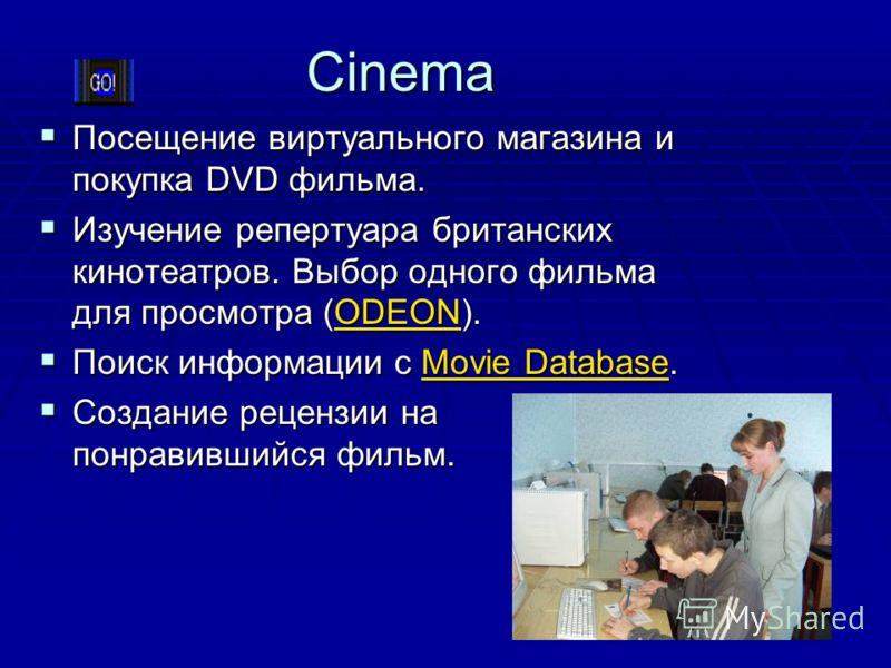 Cinema Посещение виртуального магазина и покупка DVD фильма. Посещение виртуального магазина и покупка DVD фильма. Изучение репертуара британских кинотеатров. Выбор одного фильма для просмотра (ODEON). Изучение репертуара британских кинотеатров. Выбо