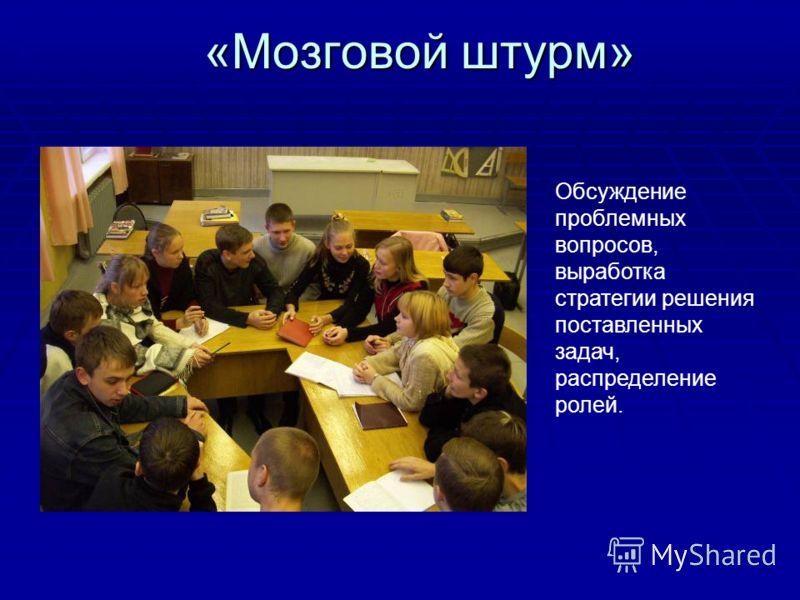 «Мозговой штурм» Обсуждение проблемных вопросов, выработка стратегии решения поставленных задач, распределение ролей.