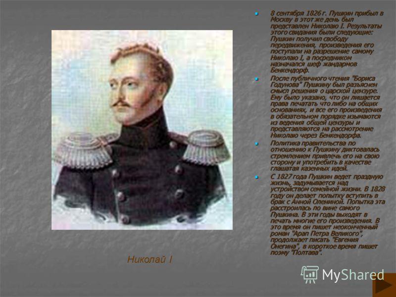 8 сентября 1826 г. Пушкин прибыл в Москву в этот же день был представлен Николаю I. Результаты этого свидания были следующие: Пушкин получил свободу передвижения, произведения его поступали на разрешение самому Николаю I, а посредником назначался шеф