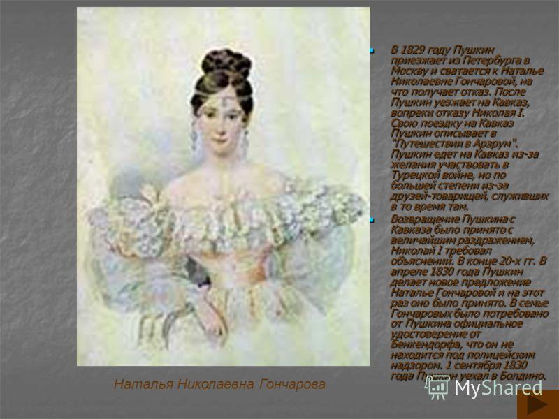 В 1829 году Пушкин приезжает из Петербурга в Москву и сватается к Наталье Николаевне Гончаровой, на что получает отказ. После Пушкин уезжает на Кавказ, вопреки отказу Николая I. Свою поездку на Кавказ Пушкин описывает в