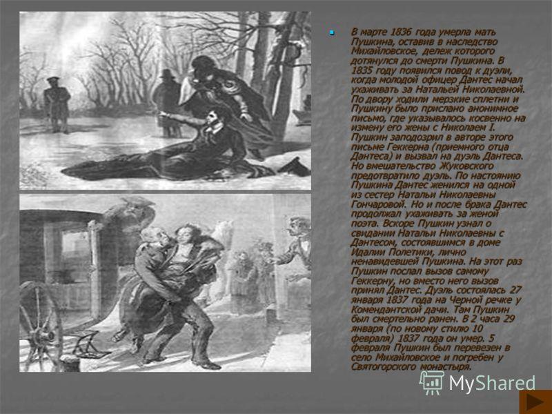 В марте 1836 года умерла мать Пушкина, оставив в наследство Михайловское, дележ которого дотянулся до смерти Пушкина. В 1835 году появился повод к дуэли, когда молодой офицер Дантес начал ухаживать за Натальей Николаевной. По двору ходили мерзкие спл