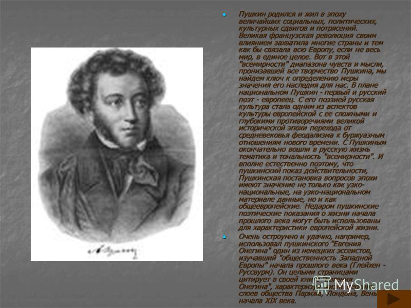 Пушкин родился и жил в эпоху величайших социальных, политических, культурных сдвигов и потрясений. Великая французская революция своим влиянием захватила многие страны и тем как бы связала всю Европу, если не весь мир, в единое целое. Вот в этой