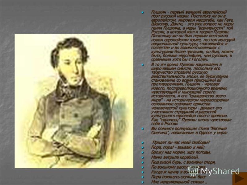 Пушкин - первый великий европейский поэт русской нации. Постольку ли он в европейском, мировом масштабе, как Гете, Шекспир, Данте, - это уже вопрос не меры гения Пушкина, а меры