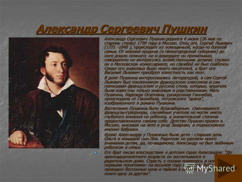 Александр Сергеевич Пушкин Александр Сергеевич Пушкин родился 6 июня (26 мая по старому стилю) 1799 году в Москве. Отец его, Сергей Львович (1771 -1848 ), происходил из помещичьей, когда-то богатой семьи. От имений предков (в Нижегородской губернии)