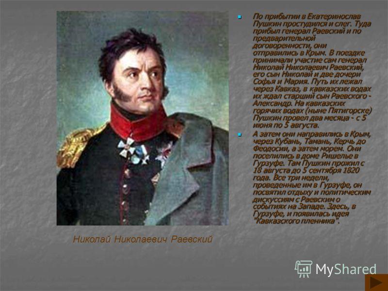 По прибытии в Екатеринослав Пушкин простудился и слег. Туда прибыл генерал Раевский и по предварительной договоренности, они отправились в Крым. В поездке принимали участие сам генерал Николай Николаевич Раевский, его сын Николай и две дочери Софья и