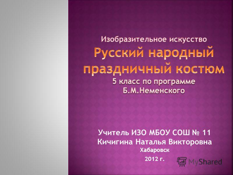 Учитель ИЗО МБОУ СОШ 11 Кичигина Наталья Викторовна Хабаровск 2012 г.