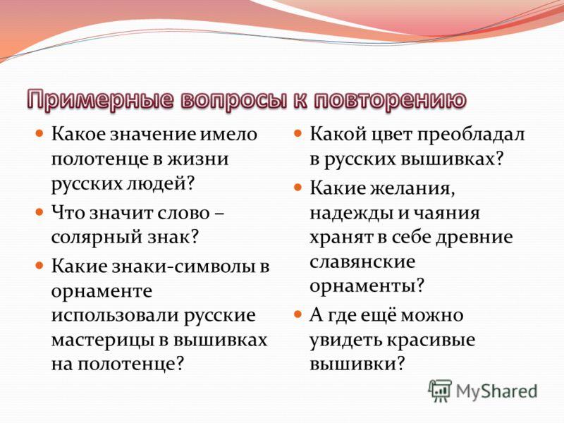 Какое значение имело полотенце в жизни русских людей? Что значит слово – солярный знак? Какие знаки-символы в орнаменте использовали русские мастерицы в вышивках на полотенце? Какой цвет преобладал в русских вышивках? Какие желания, надежды и чаяния