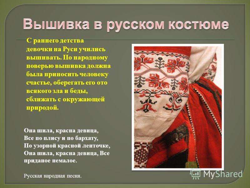 С раннего детства девочки на Руси учились вышивать. По народному поверью вышивка должна была приносить человеку счастье, оберегать его ото всякого зла и беды, сближать с окружающей природой. Она шила, красна девица, Все по плису и по бархату, По узор