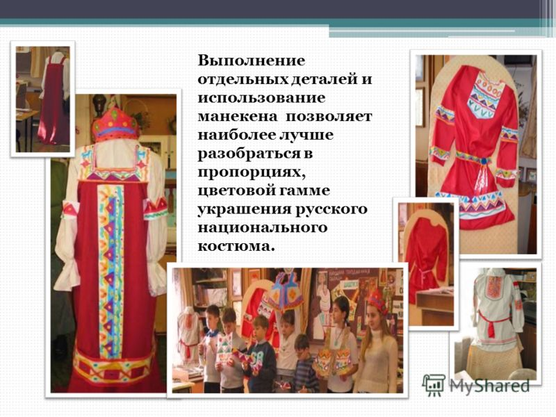 Выполнение отдельных деталей и использование манекена позволяет наиболее лучше разобраться в пропорциях, цветовой гамме украшения русского национального костюма.