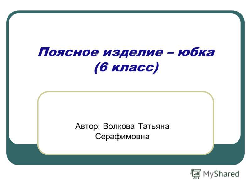 Поясное изделие – юбка (6 класс) Автор: Волкова Татьяна Серафимовна
