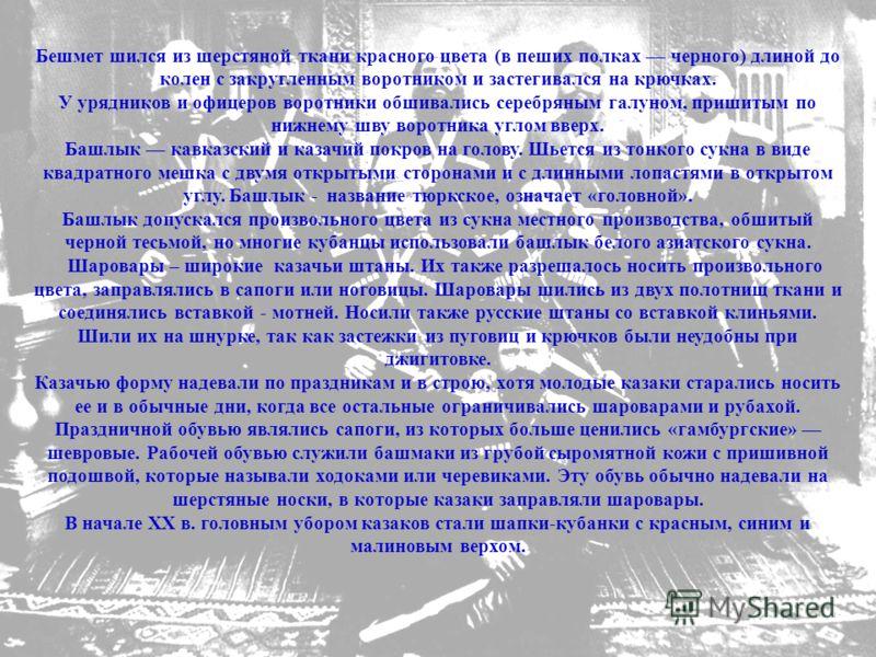Бешмет шился из шерстяной ткани красного цвета (в пеших полках черного) длиной до колен с закругленным воротником и застегивался на крючках. У урядников и офицеров воротники обшивались серебряным галуном, пришитым по нижнему шву воротника углом вверх
