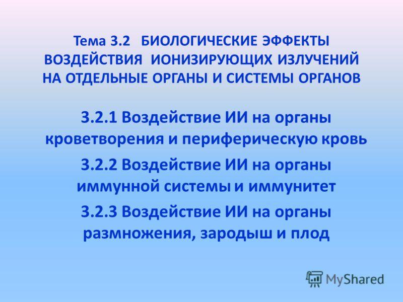 Тема 3.2 БИОЛОГИЧЕСКИЕ ЭФФЕКТЫ ВОЗДЕЙСТВИЯ ИОНИЗИРУЮЩИХ ИЗЛУЧЕНИЙ НА ОТДЕЛЬНЫЕ ОРГАНЫ И СИСТЕМЫ ОРГАНОВ 3.2.1 Воздействие ИИ на органы кроветворения и периферическую кровь 3.2.2 Воздействие ИИ на органы иммунной системы и иммунитет 3.2.3 Воздействие