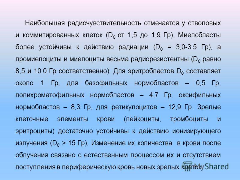Наибольшая радиочувствительность отмечается у стволовых и коммитированных клеток (D 0 от 1,5 до 1,9 Гр). Миелобласты более устойчивы к действию радиации (D 0 = 3,0-3,5 Гр), а промиелоциты и миелоциты весьма радиорезистентны (D 0 равно 8,5 и 10,0 Гр с