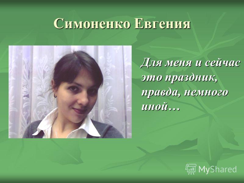 Симоненко Евгения Для меня и сейчас это праздник, правда, немного иной…