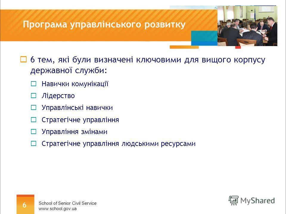 6 Програма управлінського розвитку 6 тем, які були визначені ключовими для вищого корпусу державної служби: Навички комунікації Лідерство Управлінські навички Стратегічне управління Управління змінами Стратегічне управління людськими ресурсами School