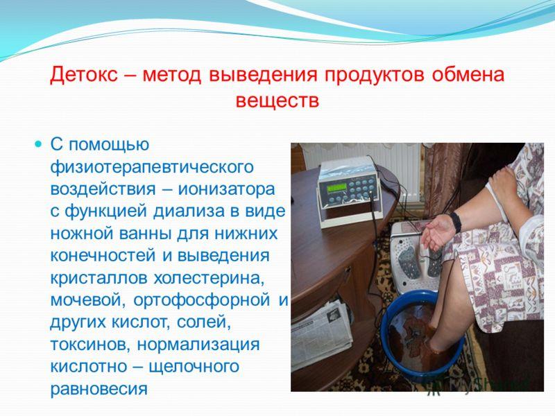 Детокс – метод выведения продуктов обмена веществ С помощью физиотерапевтического воздействия – ионизатора с функцией диализа в виде ножной ванны для нижних конечностей и выведения кристаллов холестерина, мочевой, ортофосфорной и других кислот, солей