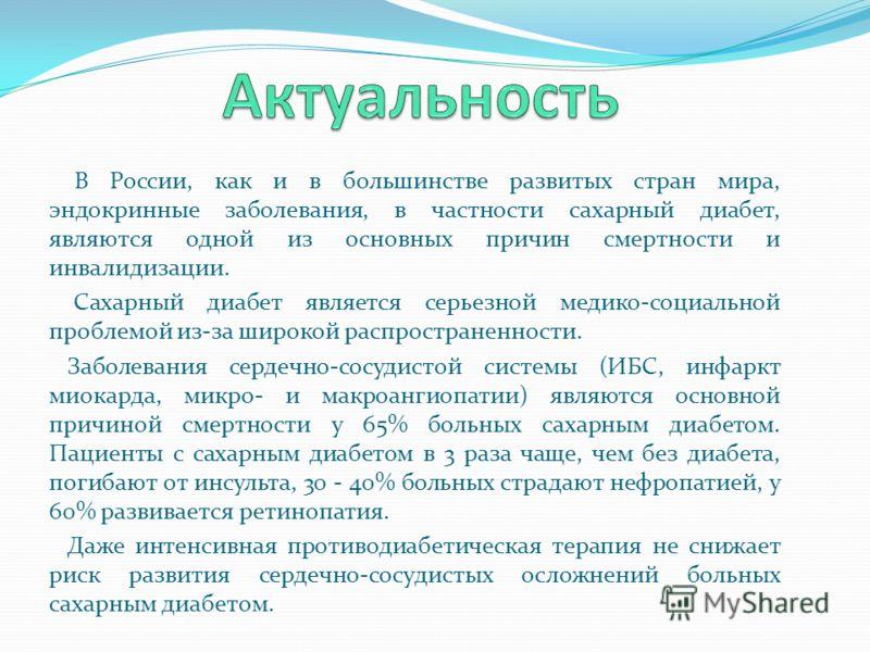 В России, как и в большинстве развитых стран мира, эндокринные заболевания, в частности сахарный диабет, являются одной из основных причин смертности и инвалидизации. Сахарный диабет является серьезной медико-социальной проблемой из-за широкой распро