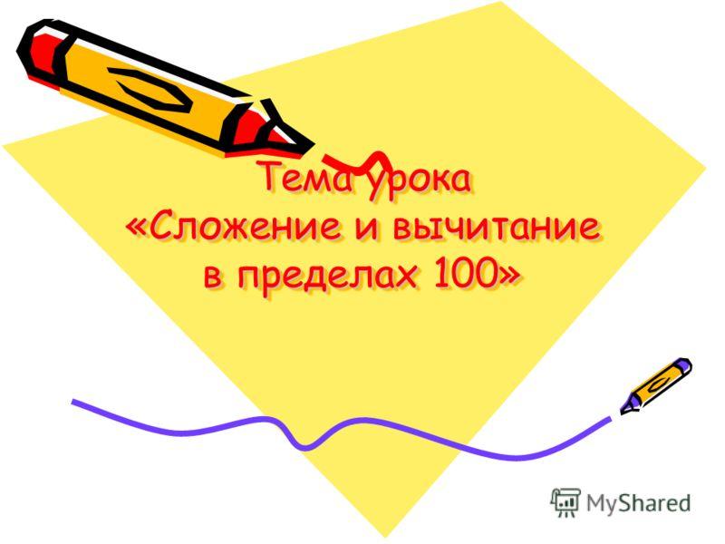 Тема урока «Сложение и вычитание в пределах 100» Фрагмент тематического планирование Фрагмент тематического планирование