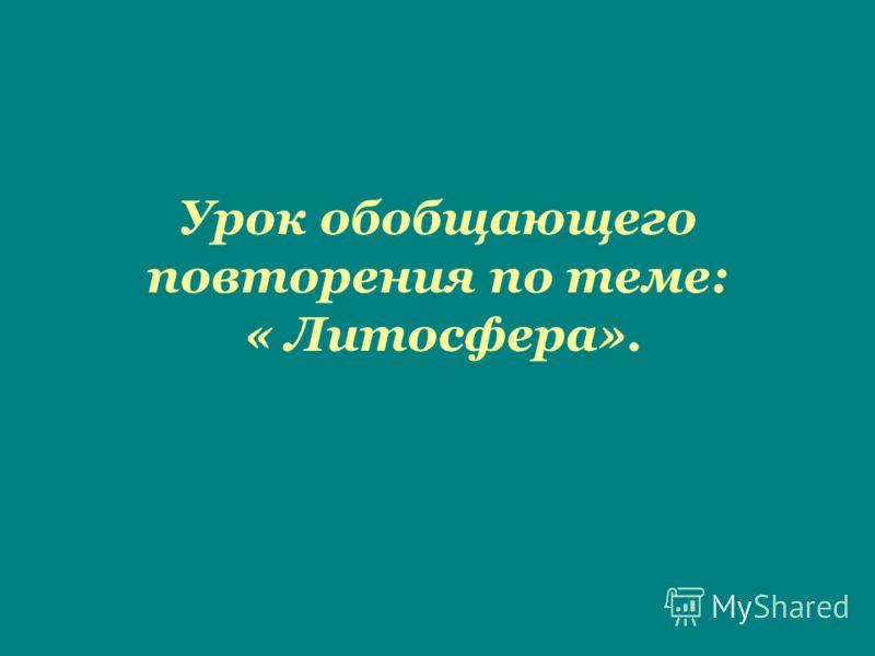 Урок обобщающего повторения по теме: « Литосфера».