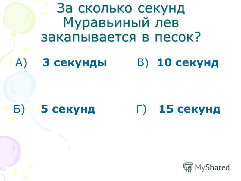 За сколько секунд Муравьиный лев закапывается в песок? А) 3 секунды В) 10 секунд Б) 5 секунд Г) 15 секунд