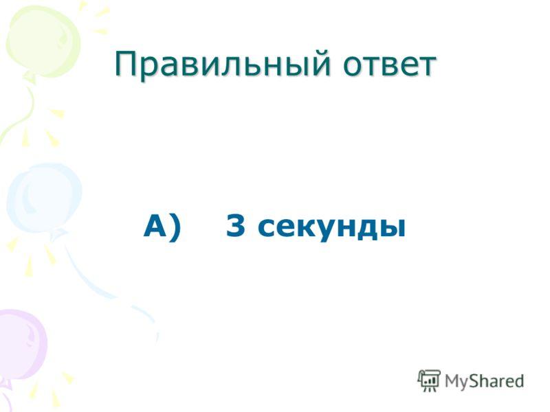 Правильный ответ А) 3 секунды