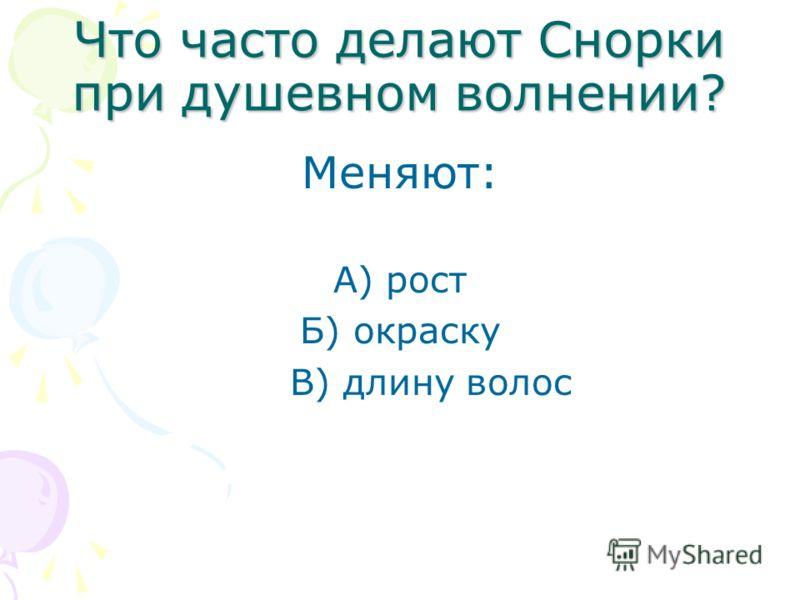Что часто делают Снорки при душевном волнении? Меняют: А) рост Б) окраску В) длину волос