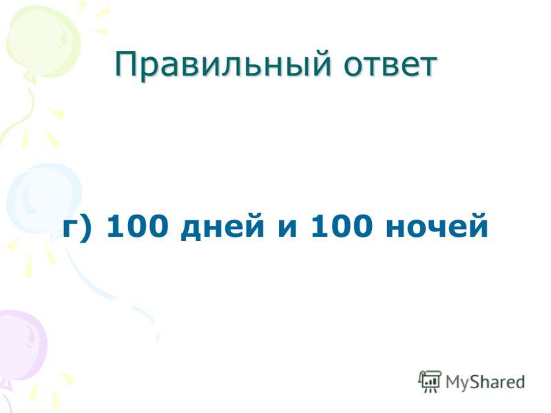 Правильный ответ г) 100 дней и 100 ночей