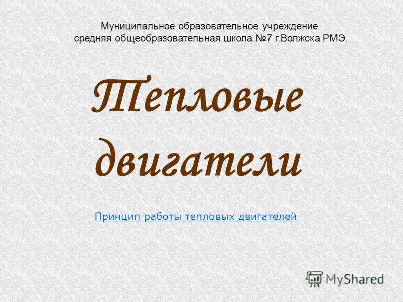 Муниципальное образовательное учреждение средняя общеобразовательная школа 7 г.Волжска РМЭ. Тепловые двигатели Принцип работы тепловых двигателей