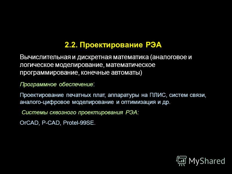 2.2. Проектирование РЭА Вычислительная и дискретная математика (аналоговое и логическое моделирование, математическое программирование, конечные автоматы) Программное обеспечение : Проектирование печатных плат, аппаратуры на ПЛИС, систем связи, анало