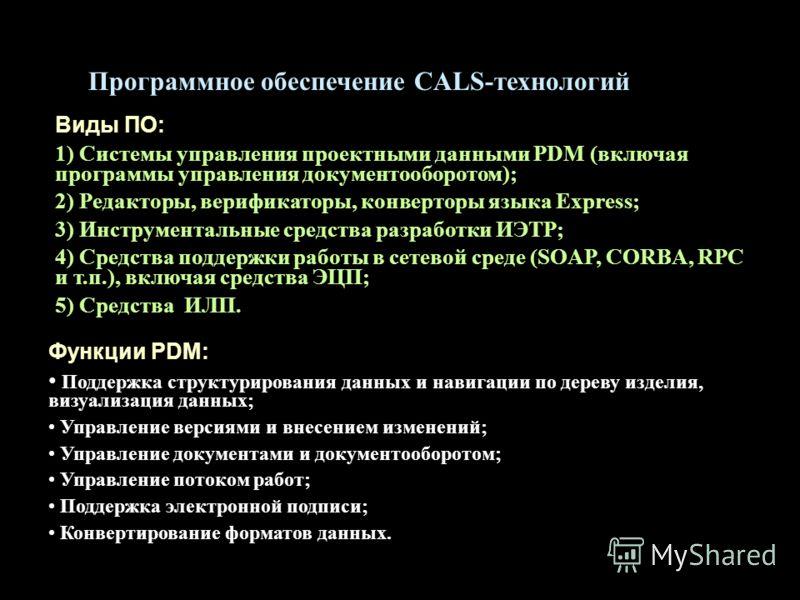 Программное обеспечение CALS-технологий Виды ПО: 1) Системы управления проектными данными PDM (включая программы управления документооборотом); 2) Редакторы, верификаторы, конверторы языка Express; 3) Инструментальные средства разработки ИЭТР; 4) Сре