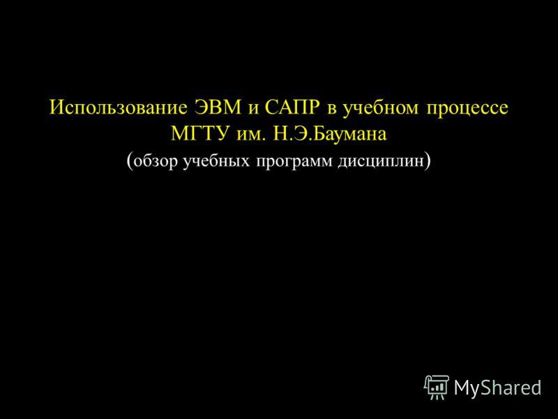 Использование ЭВМ и САПР в учебном процессе МГТУ им. Н.Э.Баумана ( обзор учебных программ дисциплин )
