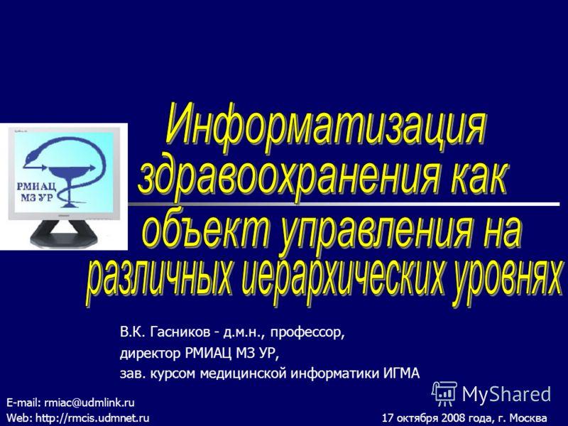 В.К. Гасников - д.м.н., профессор, директор РМИАЦ МЗ УР, зав. курсом медицинской информатики ИГМА E-mail: rmiac@udmlink.ru Web: http://rmcis.udmnet.ru 17 октября 2008 года, г. Москва