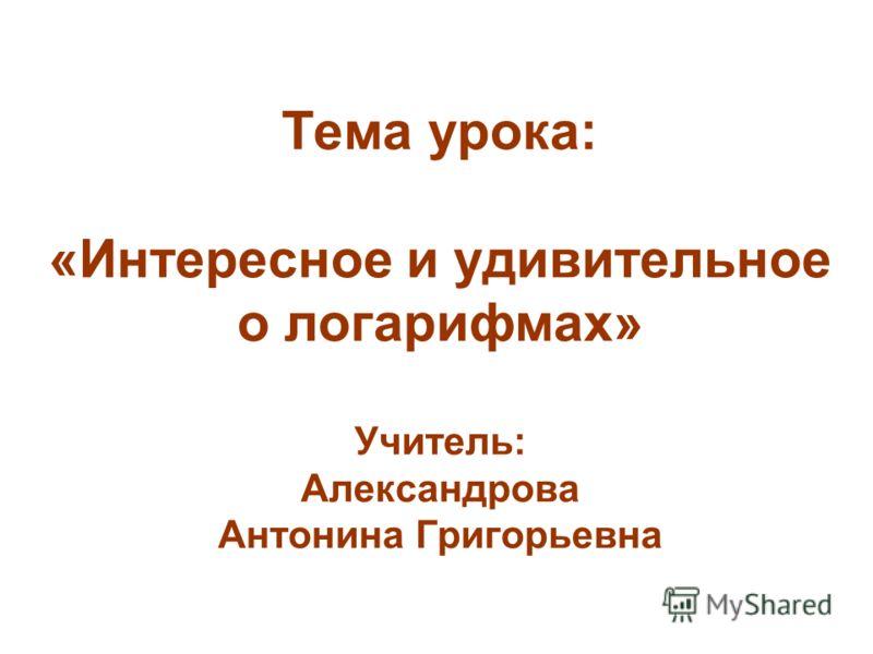 Тема урока: «Интересное и удивительное о логарифмах» Учитель: Александрова Антонина Григорьевна
