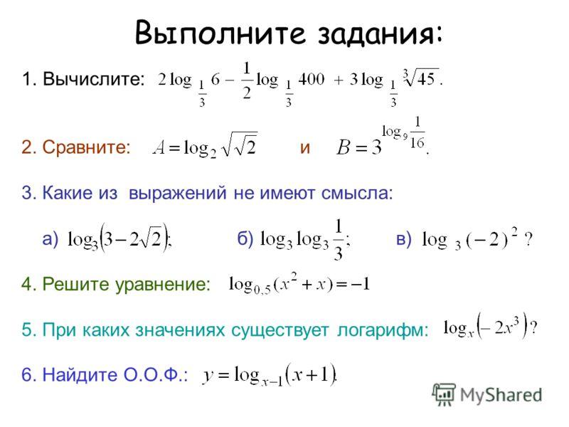 Выполните задания: 1.Вычислите: 2. Сравните: и 3. Какие из выражений не имеют смысла: а) б) в) 4. Решите уравнение: 5. При каких значениях существует логарифм: 6. Найдите О.О.Ф.: