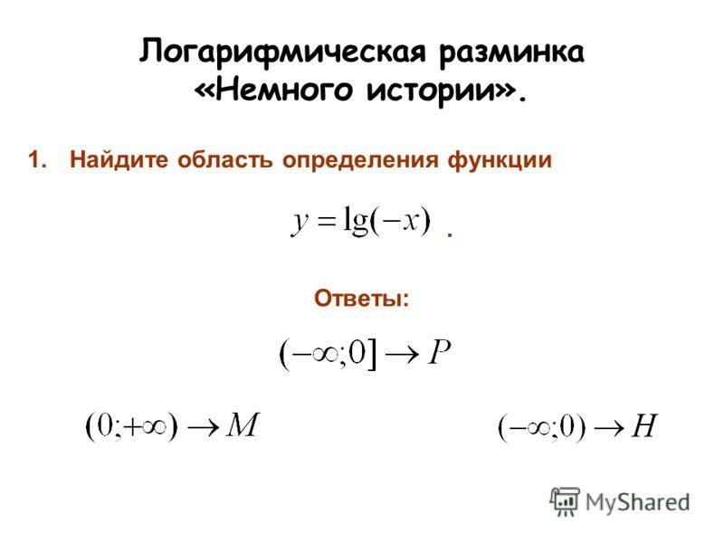 Логарифмическая разминка «Немного истории». 1.Найдите область определения функции. Ответы:
