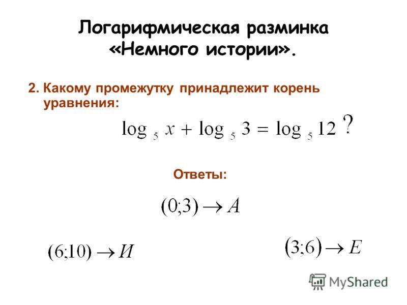 Логарифмическая разминка «Немного истории». 2. Какому промежутку принадлежит корень уравнения: Ответы: