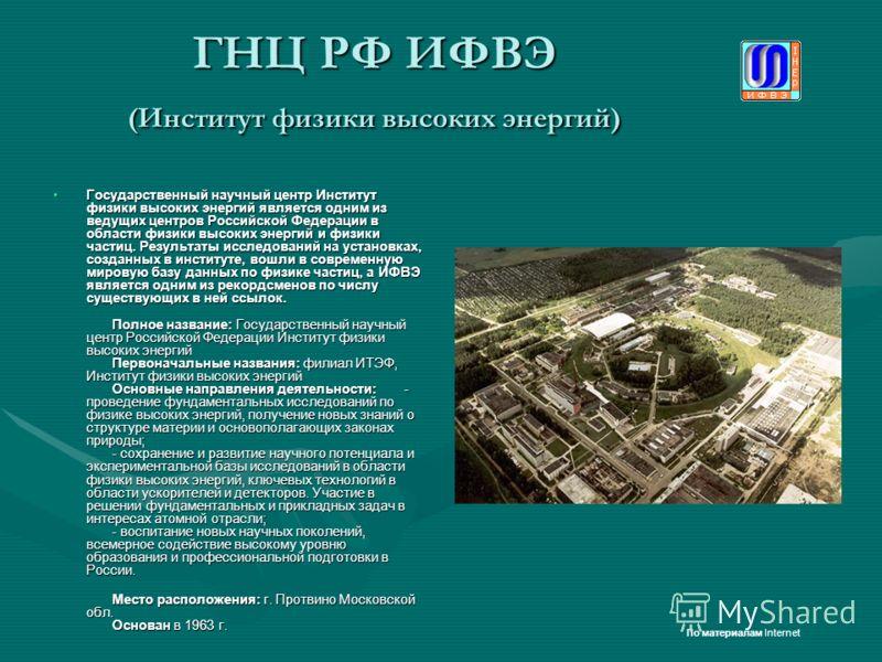 ГНЦ РФ ИФВЭ (Институт физики высоких энергий) Государственный научный центр Институт физики высоких энергий является одним из ведущих центров Российской Федерации в области физики высоких энергий и физики частиц. Результаты исследований на установках
