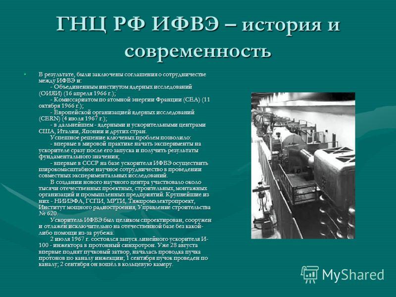ГНЦ РФ ИФВЭ – история и современность В результате, были заключены соглашения о сотрудничестве между ИФВЭ и: - Объединенным инстиутом ядерных исследований (ОИЯИ) (16 апреля 1966 г.); - Комиссариатом по атомной энергии Франции (CEA) (11 октября 1966 г