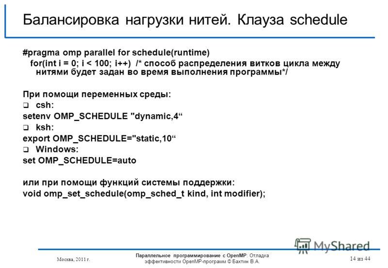 Параллельное программирование с OpenMP: Отладка эффективности OpenMP-программ © Бахтин В.А. Москва, 2011 г. 14 из 44 Балансировка нагрузки нитей. Клауза schedule #pragma omp parallel for schedule(runtime) for(int i = 0; i < 100; i++) /* способ распре