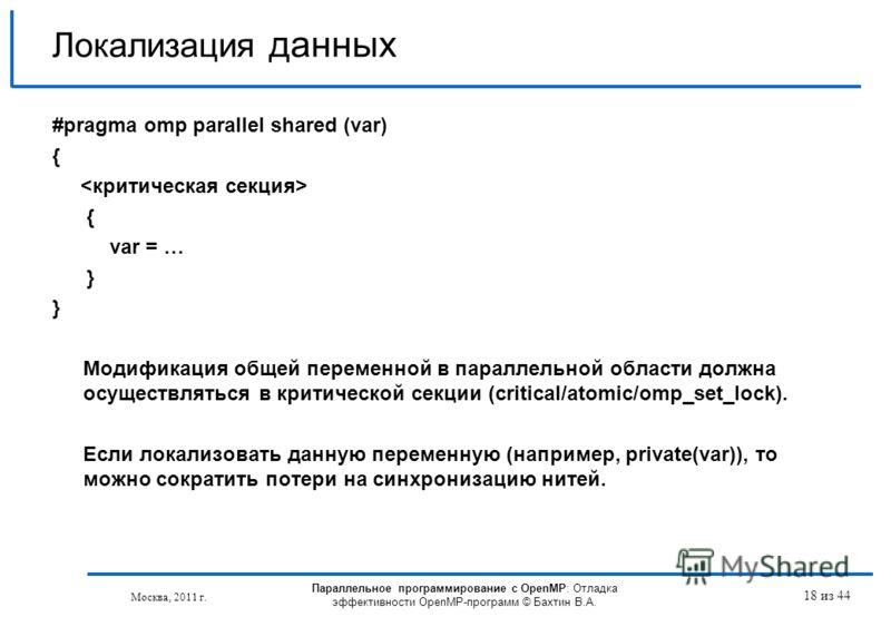 Параллельное программирование с OpenMP: Отладка эффективности OpenMP-программ © Бахтин В.А. Москва, 2011 г. 18 из 44 Локализация данных #pragma omp parallel shared (var) { { var = … } Модификация общей переменной в параллельной области должна осущест