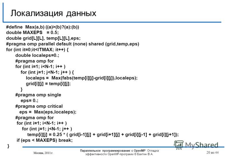 Параллельное программирование с OpenMP: Отладка эффективности OpenMP-программ © Бахтин В.А. Москва, 2011 г. 20 из 44 Локализация данных Москва, 2011 г. #define Max(a,b) ((a)>(b)?(a):(b)) double MAXEPS = 0.5; double grid[L][L], temp[L][L],eps; #pragma