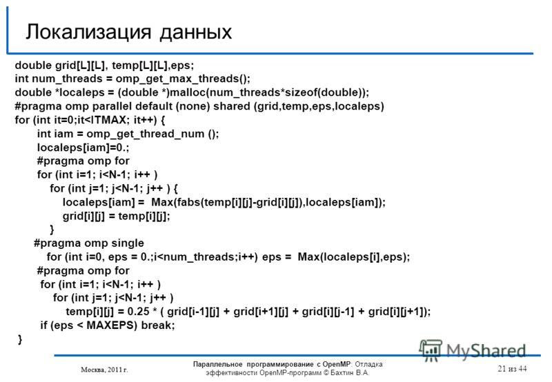 Параллельное программирование с OpenMP: Отладка эффективности OpenMP-программ © Бахтин В.А. Москва, 2011 г. 21 из 44 Локализация данных Москва, 2011 г. double grid[L][L], temp[L][L],eps; int num_threads = omp_get_max_threads(); double *localeps = (do