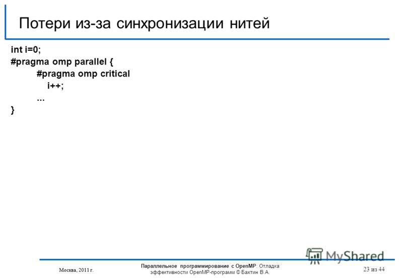 Параллельное программирование с OpenMP: Отладка эффективности OpenMP-программ © Бахтин В.А. Москва, 2011 г. 23 из 44 Потери из-за синхронизации нитей Москва, 2011 г. int i=0; #pragma omp parallel { #pragma omp critical i++;... }