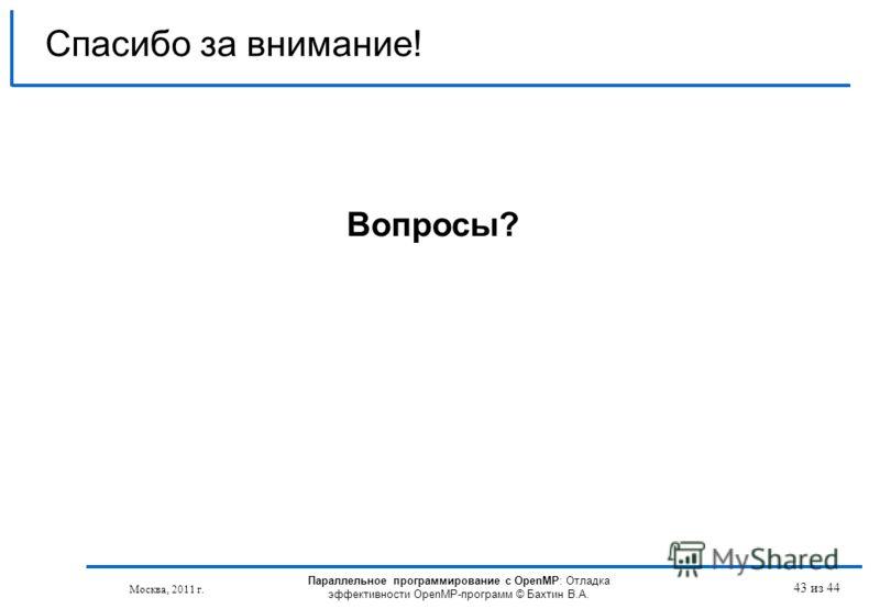 Параллельное программирование с OpenMP: Отладка эффективности OpenMP-программ © Бахтин В.А. Москва, 2011 г. 43 из 44 Спасибо за внимание! Вопросы?