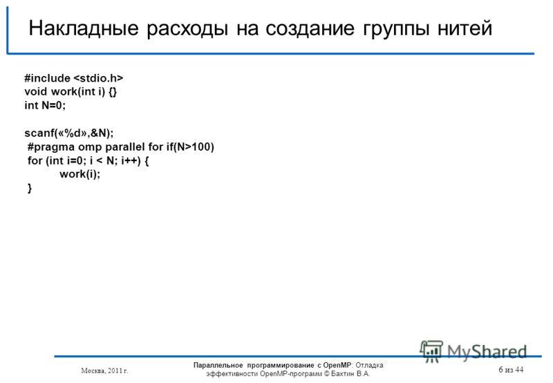 Параллельное программирование с OpenMP: Отладка эффективности OpenMP-программ © Бахтин В.А. Москва, 2011 г. 6 из 44 Накладные расходы на создание группы нитей #include void work(int i) {} int N=0; scanf(«%d»,&N); #pragma omp parallel for if(N>100) fo