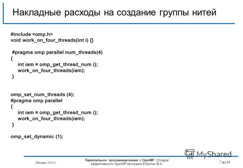 Параллельное программирование с OpenMP: Отладка эффективности OpenMP-программ © Бахтин В.А. Москва, 2011 г. 7 из 44 Накладные расходы на создание группы нитей #include void work_on_four_threads(int i) {} #pragma omp parallel num_threads(4) { int iam