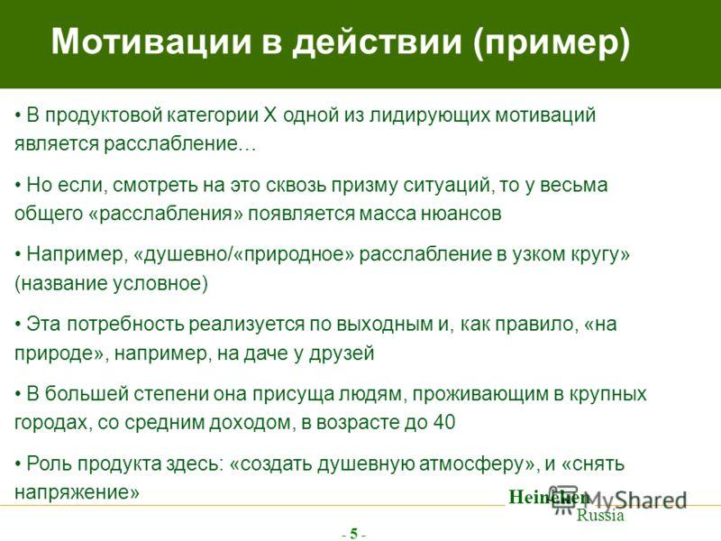 Heineken Russia - 5 - Мотивации в действии (пример) В продуктовой категории Х одной из лидирующих мотиваций является расслабление… Но если, смотреть на это сквозь призму ситуаций, то у весьма общего «расслабления» появляется масса нюансов Например, «