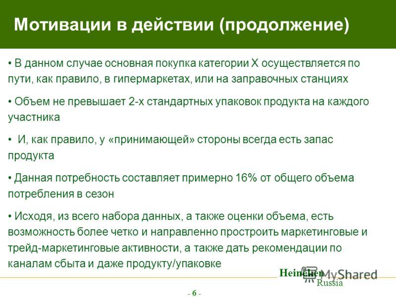 Heineken Russia - 6 - Мотивации в действии (продолжение) В данном случае основная покупка категории Х осуществляется по пути, как правило, в гипермаркетах, или на заправочных станциях Объем не превышает 2-х стандартных упаковок продукта на каждого уч