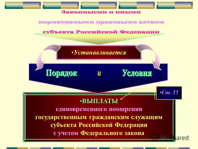 ВЫПЛАТЫ единовременного поощрения государственным гражданским служащим субъекта Российской Федерации с учетом Федерального закона Устанавливается Ст. 55