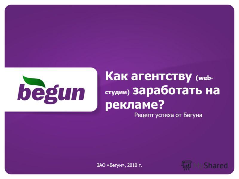 Как агентству (web- студии) заработать на рекламе? Рецепт успеха от Бегуна ЗАО «Бегун», 2010 г.